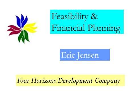 Feasibility & Financial Planning Eric Jensen Four Horizons Development Company.
