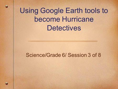 Science/Grade 6/ Session 3 of 8 Using Google Earth tools to become Hurricane Detectives.