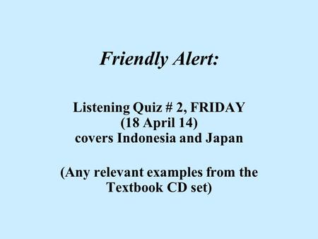 Friendly Alert: Listening Quiz # 2, FRIDAY (18 April 14) covers Indonesia and Japan (Any relevant examples from the Textbook CD set)