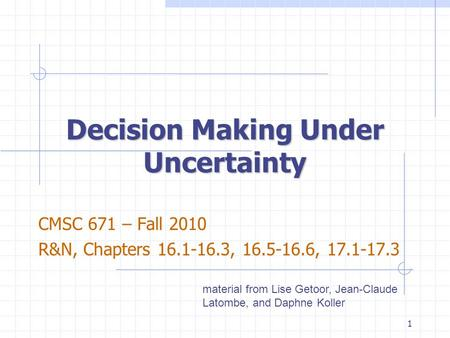 Decision Making Under Uncertainty CMSC 671 – Fall 2010 R&N, Chapters 16.1-16.3, 16.5-16.6, 17.1-17.3 material from Lise Getoor, Jean-Claude Latombe, and.