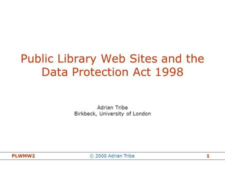 PLWMW2© 2000 Adrian Tribe1 Public Library Web Sites and the Data Protection Act 1998 Adrian Tribe Birkbeck, University of London.