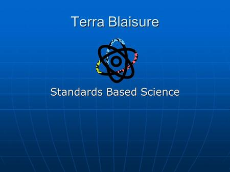 Terra Blaisure Standards Based Science. About Me Graduate Pennsylvania State University Graduate Pennsylvania State University 8 years of teaching, 7.