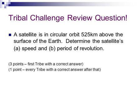Tribal Challenge Review Question! A satellite is in circular orbit 525km above the surface of the Earth. Determine the satellite's (a) speed and (b) period.