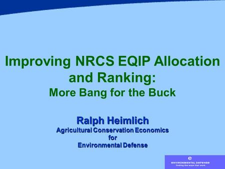 Improving NRCS EQIP Allocation and Ranking: More Bang for the Buck Ralph Heimlich Agricultural Conservation Economics for Environmental Defense.