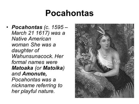 Pocahontas Pocahontas (c. 1595 – March 21 1617) was a Native American woman She was a daughter of Wahunsunacock. Her formal names were Matoaka (or Matoika)