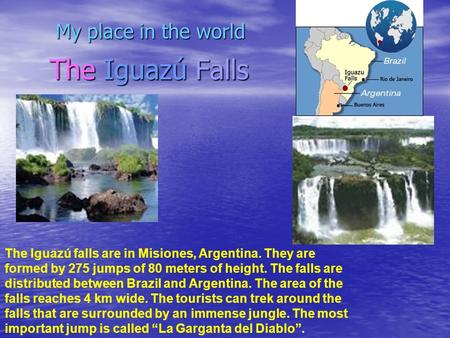 The Iguazú Falls My place in the world The Iguazú falls are in Misiones, Argentina. They are formed by 275 jumps of 80 meters of height. The falls are.