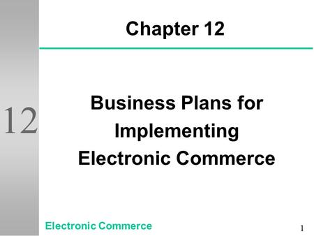 1 12 Chapter 12 Business Plans for Implementing Electronic Commerce.