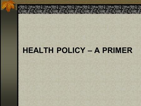HEALTH POLICY – A PRIMER. WHAT IS POLICY? A PLAN OR COURSE OF ACTION DESIGNED TO DEFINE ISSUES, INFLUENCE DECISION-MAKING, AND PROMOTE BROAD COMMUNITY.