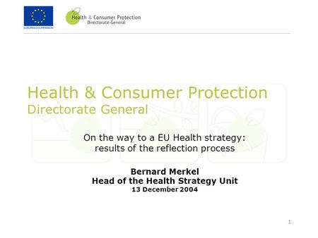1 Health & Consumer Protection Directorate General On the way to a EU Health strategy: results of the reflection process Bernard Merkel Head of the Health.