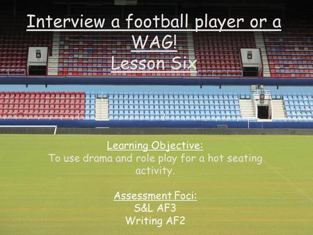 Interview a football player or a WAG! Lesson Six Learning Objective: To use drama and role play for a hot seating activity. Assessment Foci: S&L AF3 Writing.