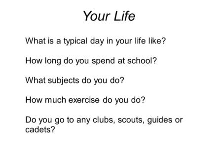 Your Life What is a typical day in your life like? How long do you spend at school? What subjects do you do? How much exercise do you do? Do you go to.