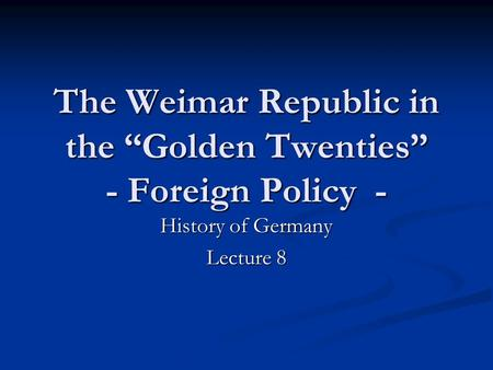 "The Weimar Republic in the ""Golden Twenties"" - Foreign Policy - History of Germany Lecture 8."
