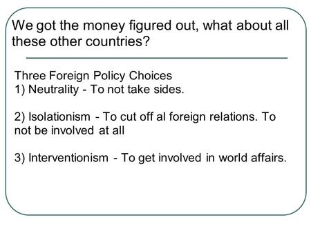 Three Foreign Policy Choices 1) Neutrality - To not take sides. 2) Isolationism - To cut off al foreign relations. To not be involved at all 3) Interventionism.