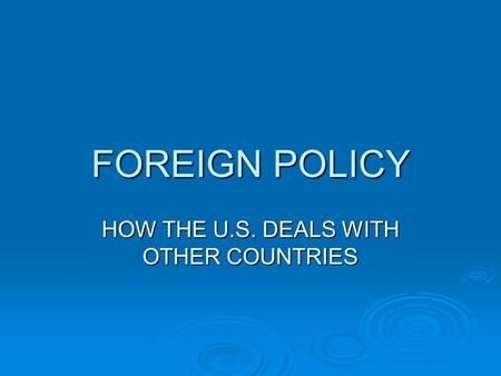 FOREIGN POLICY HOW THE U.S. DEALS WITH OTHER COUNTRIES.