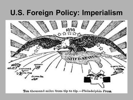 U.S. Foreign Policy: Imperialism. Reasons for Expansion What is imperialism? Economic Interest Military Needs Ideology Scramble for Territory Manifest.