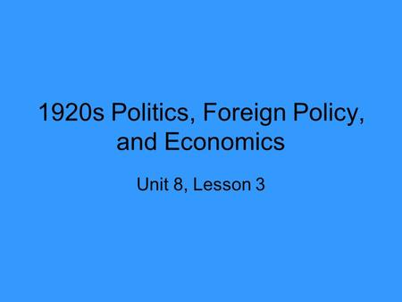 1920s Politics, Foreign Policy, and Economics Unit 8, Lesson 3.