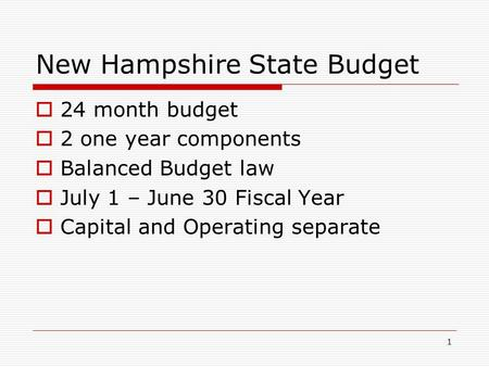 1 New Hampshire State Budget  24 month budget  2 one year components  Balanced Budget law  July 1 – June 30 Fiscal Year  Capital and Operating separate.