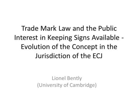 Trade Mark Law and the Public Interest in Keeping Signs Available - Evolution of the Concept in the Jurisdiction of the ECJ Lionel Bently (University of.