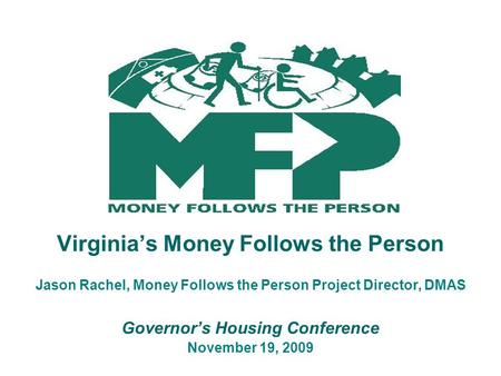 Virginia's Money Follows the Person Jason Rachel, Money Follows the Person Project Director, DMAS Governor's Housing Conference November 19, 2009.