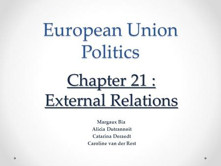 European Union Politics Chapter 21 : External Relations Margaux Bia Alicia Dutrannoit Catarina Deraedt Caroline van der Rest.