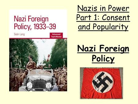 Nazi Foreign Policy Nazis in Power Part 1: Consent and Popularity.
