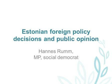Estonian foreign policy decisions and public opinion Hannes Rumm, MP, social democrat.