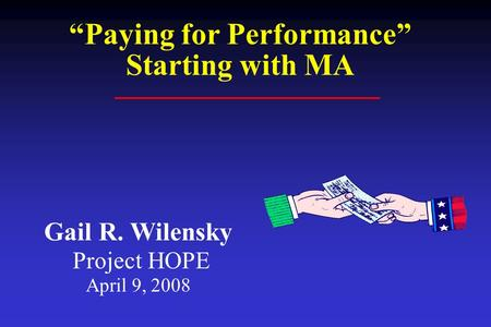 "Gail R. Wilensky Project HOPE April 9, 2008 ""Paying for Performance"" Starting with MA."