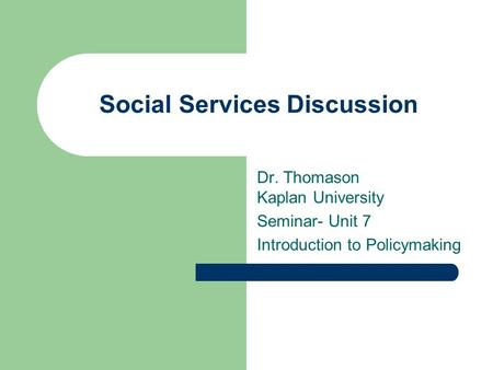 Social Services Discussion Dr. Thomason Kaplan University Seminar- Unit 7 Introduction to Policymaking.