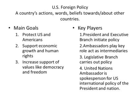 U.S. Foreign Policy A country's actions, words, beliefs towards/about other countries. Main Goals 1.Protect US and Americans 2.Support economic growth.