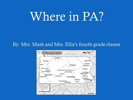 Where in PA? By: Mrs. Mark and Mrs. Ellis's fourth grade classes.