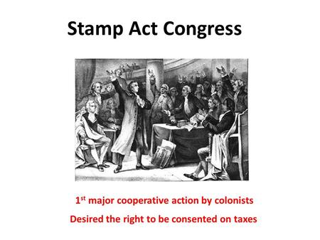 Stamp Act Congress 1 st major cooperative action by colonists Desired the right to be consented on taxes.