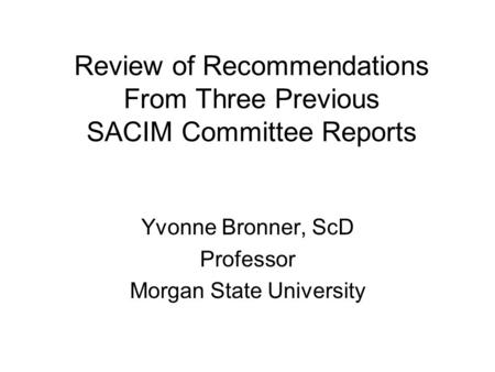 Review of Recommendations From Three Previous SACIM Committee Reports Yvonne Bronner, ScD Professor Morgan State University.