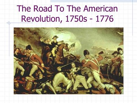 The Road To The American Revolution, 1750s - 1776.