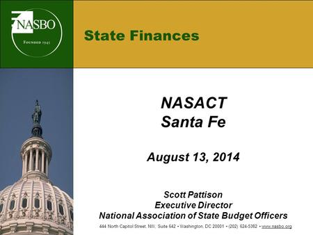 State Finances NASACT Santa Fe August 13, 2014 Scott Pattison Executive Director National Association of State Budget Officers 444 North Capitol Street,