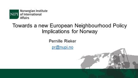 Towards a new European Neighbourhood Policy Implications for Norway Pernille Rieker