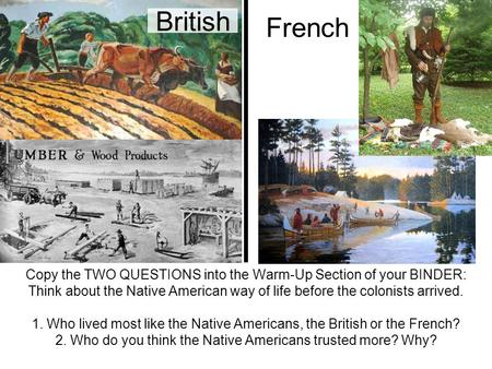 British Copy the TWO QUESTIONS into the Warm-Up Section of your BINDER: Think about the Native American way of life before the colonists arrived. 1. Who.