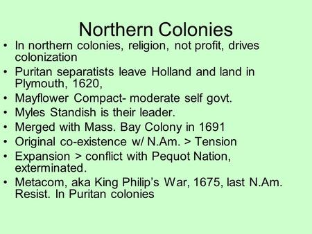 Northern Colonies In northern colonies, religion, not profit, drives colonization Puritan separatists leave Holland and land in Plymouth, 1620, Mayflower.
