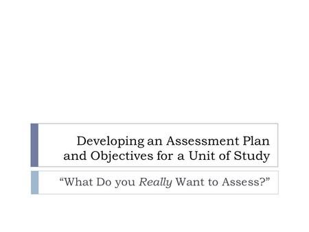 "Developing an Assessment Plan and Objectives for a Unit of Study ""What Do you Really Want to Assess?"""
