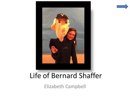 Life of Bernard Shaffer Elizabeth Campbell. Fast Facts Bernard Philip Shaffer Grandfather Born in Pittsburg PA Today lives in Malvern PA.