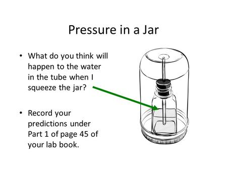 Pressure in a Jar What do you think will happen to the water in the tube when I squeeze the jar? Record your predictions under Part 1 of page 45 of your.