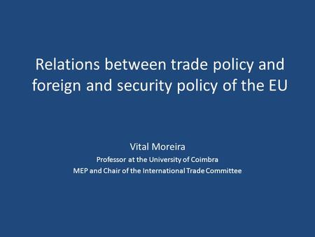 Relations between trade policy and foreign and security policy of the EU Vital Moreira Professor at the University of Coimbra MEP and Chair of the International.