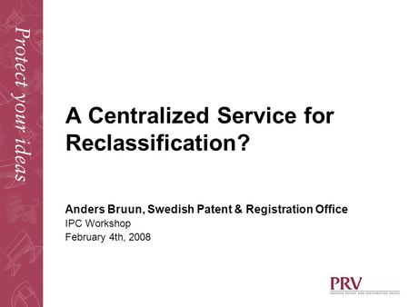 A Centralized Service for Reclassification? Anders Bruun, Swedish Patent & Registration Office IPC Workshop February 4th, 2008.