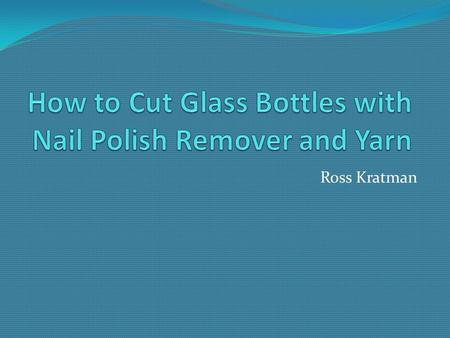 Ross Kratman. What You can do with this: Materials  Glass Bottle  Yarn  Nail Polish Remover (Acetone)  Ice Water  Lighter or matches  Sandpaper.