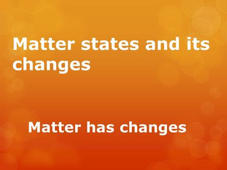 Matter states and its changes Matter has changes.