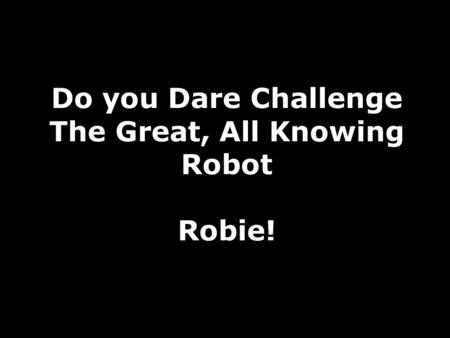 Do you Dare Challenge The Great, All Knowing Robot Robie!