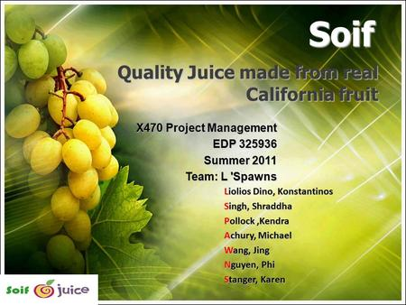 Quality Juice made from real California fruit X470 Project Management EDP 325936 Summer 2011 Team: L 'Spawns Soif Liolios Dino, Konstantinos Singh, Shraddha.