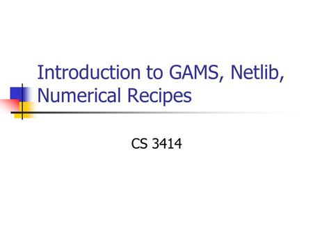Introduction to GAMS, Netlib, Numerical Recipes CS 3414.