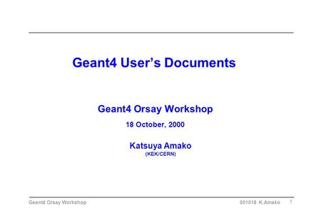 Geant4 Orsay Workshop 001018 K.Amako 1 Geant4 User's Documents Geant4 Orsay Workshop 18 October, 2000 Katsuya Amako (KEK/CERN)