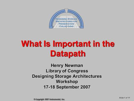 © Copyright 2007 Instrumental, Inc. Slide 1 of 11 What Is Important in the Datapath Henry Newman Library of Congress Designing Storage Architectures Workshop.
