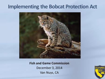 Implementing the Bobcat Protection Act Fish and Game Commission December 3, 2014 Van Nuys, CA.